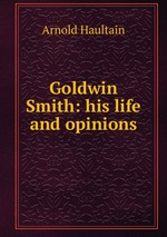 Goldwin Smith: his life and opinions