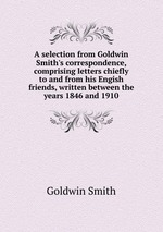 A selection from Goldwin Smith`s correspondence, comprising letters chiefly to and from his Engish friends, written between the years 1846 and 1910