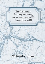 Englishmen for my money, or A woman will have her will