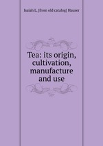 Tea: its origin, cultivation, manufacture and use