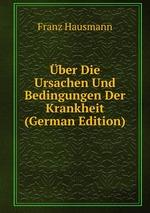 ber Die Ursachen Und Bedingungen Der Krankheit (German Edition)