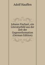 Johann Fischart, ein Literaturbild aus der Zeit der Gegenreformation (German Edition)
