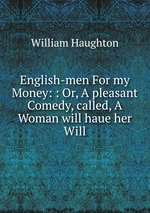 English-men For my Money: : Or, A pleasant Comedy, called, A Woman will haue her Will