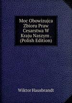 Moc Obowizujca Zbioru Praw Cesarstwa W Kraju Naszym . (Polish Edition)