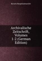 Archivalische Zeitschrift, Volumes 1-2 (German Edition)