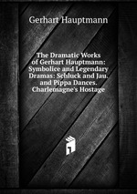 The Dramatic Works of Gerhart Hauptmann: Symbolice and Legendary Dramas: Schluck and Jau. and Pippa Dances. Charlemagne`s Hostage