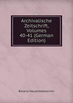 Archivalische Zeitschrift, Volumes 40-41 (German Edition)
