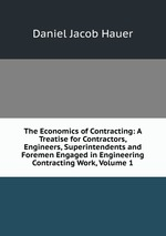 The Economics of Contracting: A Treatise for Contractors, Engineers, Superintendents and Foremen Engaged in Engineering Contracting Work, Volume 1