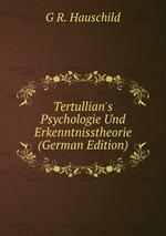 Tertullian`s Psychologie Und Erkenntnisstheorie (German Edition)