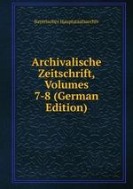 Archivalische Zeitschrift, Volumes 7-8 (German Edition)
