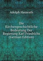 Die Kirchengeschichtliche Bedeutung Der Regierung Karl Friedrichs (German Edition)