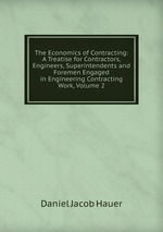 The Economics of Contracting: A Treatise for Contractors, Engineers, Superintendents and Foremen Engaged in Engineering Contracting Work, Volume 2