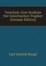 Vorschule Zum Studium Der Griechischen Tragiker (German Edition)