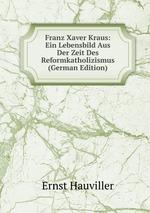 Franz Xaver Kraus: Ein Lebensbild Aus Der Zeit Des Reformkatholizismus (German Edition)