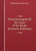 Charlemagne Et Sa Cour (742-814). (French Edition)