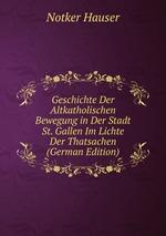 Geschichte Der Altkatholischen Bewegung in Der Stadt St. Gallen Im Lichte Der Thatsachen (German Edition)