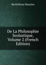 De La Philosophie Scolastique, Volume 2 (French Edition)