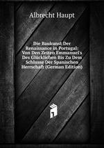 Die Baukunst Der Renaissance in Portugal: Von Den Zeiten Emmanuel`s Des Glcklichen Bis Zu Dem Schlusse Der Spanischen Herrschaft (German Edition)