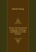 Essays On the Sacred Language, Writings, and Religion of the Parsees