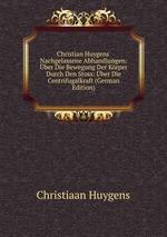 Christian Huygens` Nachgelassene Abhandlungen: ber Die Bewegung Der Krper Durch Den Stoss: ber Die Centrifugalkraft (German Edition)