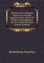 Histoire De La Pologne Depuis Son Origine Jusqu`en 1846, Suivie De Notices Biographiques Sur Ses Grand Hommes (French Edition)