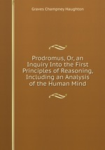 Prodromus, Or, an Inquiry Into the First Principles of Reasoning, Including an Analysis of the Human Mind