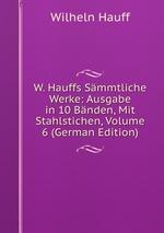 W. Hauffs Smmtliche Werke: Ausgabe in 10 Bnden, Mit Stahlstichen, Volume 6 (German Edition)