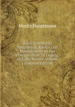 Briefe Von Moritz Hauptmann, Kantor Und Musikdirektor an Der Thomasschule Zu Leipzig, an Franz Hauser, Volume 1 (German Edition)