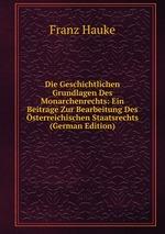 Die Geschichtlichen Grundlagen Des Monarchenrechts: Ein Beitrage Zur Bearbeitung Des sterreichischen Staatsrechts (German Edition)
