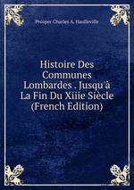 Histoire Des Communes Lombardes . Jusqu` La Fin Du Xiiie Sicle (French Edition)