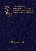La Duchesse De Bourgogne Et L`alliance Savoyarde Sous Louis Xiv, Volume 4 (French Edition)