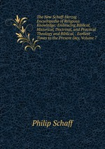 The New Schaff-Herzog Encyclopedia of Religious Knowledge: Embracing Biblical, Historical, Doctrinal, and Practical Theology and Biblical, . Earliest Times to the Present Day, Volume 7
