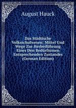 Das Stdtische Volksschulwesen: Mittel Und Wege Zur Herbeifhrung Eines Den Bedrfnissen Entsprechenden Zustandes (German Edition)