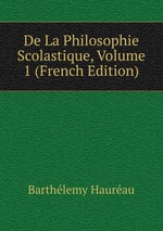 De La Philosophie Scolastique, Volume 1 (French Edition)