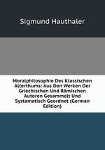 Moralphilosophie Des Klassischen Alterthums: Aus Den Werken Der Griechischen Und Rmischen Autoren Gesammelt Und Systamatisch Geordnet (German Edition)