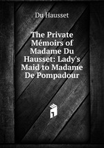 The Private Mmoirs of Madame Du Hausset: Lady`s Maid to Madame De Pompadour