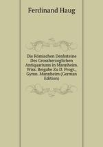 Die Rmischen Denksteine Des Grossherzoglichen Antiquariums in Mannheim. Wiss. Beigabe Zu D. Progr., Gymn. Mannheim (German Edition)