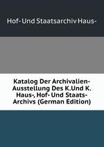 Katalog Der Archivalien-Ausstellung Des K.Und K.Haus-, Hof- Und Staats-Archivs (German Edition)