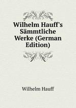 Wilhelm Hauff`s Smmtliche Werke (German Edition)