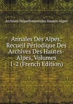 Annales Des Alpes: Recueil Priodique Des Archives Des Hautes-Alpes, Volumes 1-2 (French Edition)