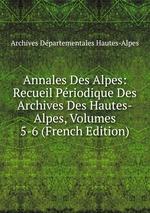 Annales Des Alpes: Recueil Priodique Des Archives Des Hautes-Alpes, Volumes 5-6 (French Edition)