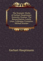 The Dramatic Works of Gerhart Hauptmann: Domestic Dramas: The Reconciliation. Lonely Lives. Colleague Crampton. Michael Kramer