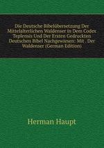 Die Deutsche Bibelbersetzung. Der Mittelalterlichen Waldenser in Dem Codex Teplensis Und Der Ersten Gedruckten Deutschen Bibel Nachgewiesen