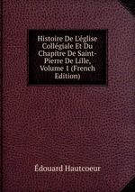 Histoire De L`glise Collgiale Et Du Chapitre De Saint-Pierre De Lille, Volume 1 (French Edition)