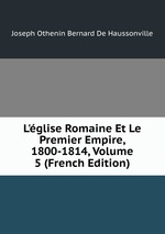 L`glise Romaine Et Le Premier Empire, 1800-1814, Volume 5 (French Edition)