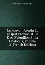 Le Pouvoir Absolu Et L`esprit Provincial. Le Duc D`aiguillon Et La Chalotais, Volume 2 (French Edition)