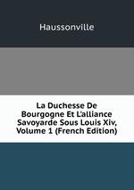 La Duchesse De Bourgogne Et L`alliance Savoyarde Sous Louis Xiv, Volume 1 (French Edition)