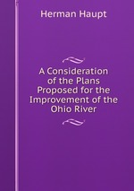 A Consideration of the Plans Proposed for the Improvement of the Ohio River