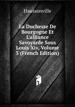 La Duchesse De Bourgogne Et L`alliance Savoyarde Sous Louis Xiv, Volume 3 (French Edition)