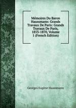 Mmoires Du Baron Haussmann: Grands Travaux De Paris: Grands Travaux De Paris, 1853-1870, Volume 1 (French Edition)